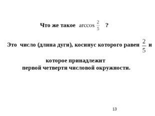 Что же такое ? arccos Это число (длина дуги), косинус которого равен и которо