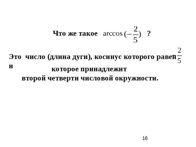 Что же такое ? arccos Это число (длина дуги), косинус которого равен и которо...