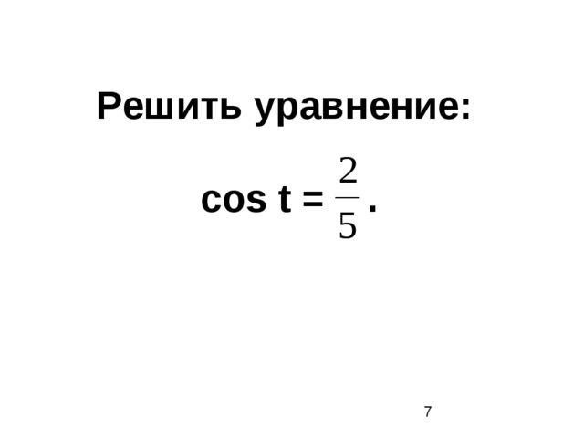 Решить уравнение: cos t = .