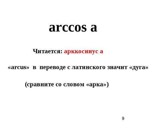 arccos а Читается: арккосинус а «arcus» в переводе с латинского значит «дуга»...