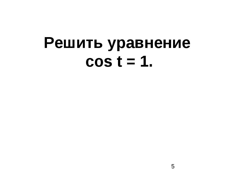 Решить уравнение cos t = 1.