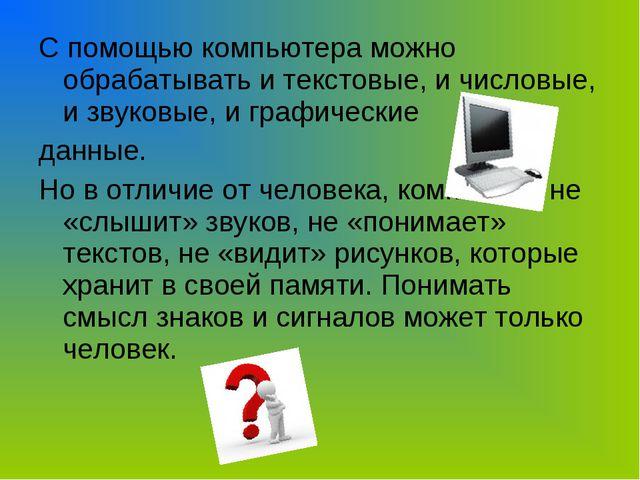 С помощью компьютера можно обрабатывать и текстовые, и числовые, и звуковые,...