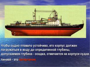 Чтобы судно плавало устойчиво, его корпус должен погружаться в воду до опреде