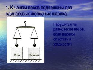 1. К чашам весов подвешены два одинаковых железных шарика. Нарушится ли равно