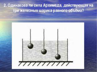 2. Одинакова ли сила Архимеда, действующая на три железных шарика равного объ