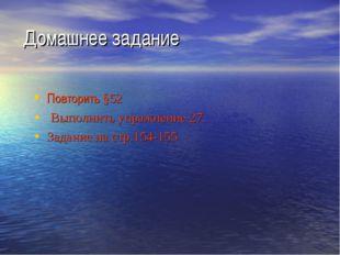 Домашнее задание Повторить §52 Выполнить упражнение 27. Задание на стр.154-155