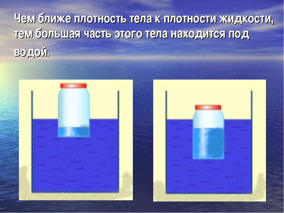 Чем ближе плотность тела к плотности жидкости, тем большая часть этого тела н...