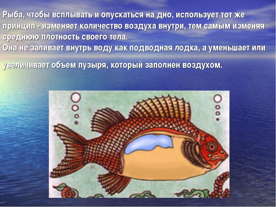 Рыба, чтобы всплывать и опускаться на дно, использует тот же принцип - изменя...