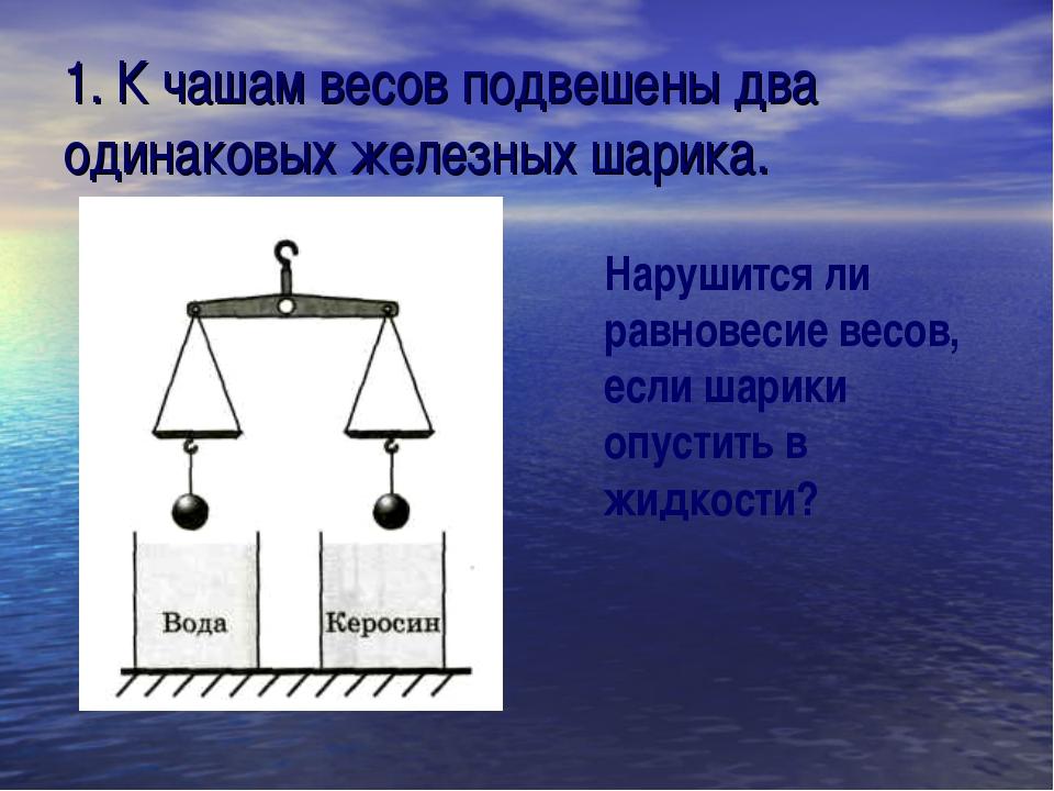 1. К чашам весов подвешены два одинаковых железных шарика. Нарушится ли равно...