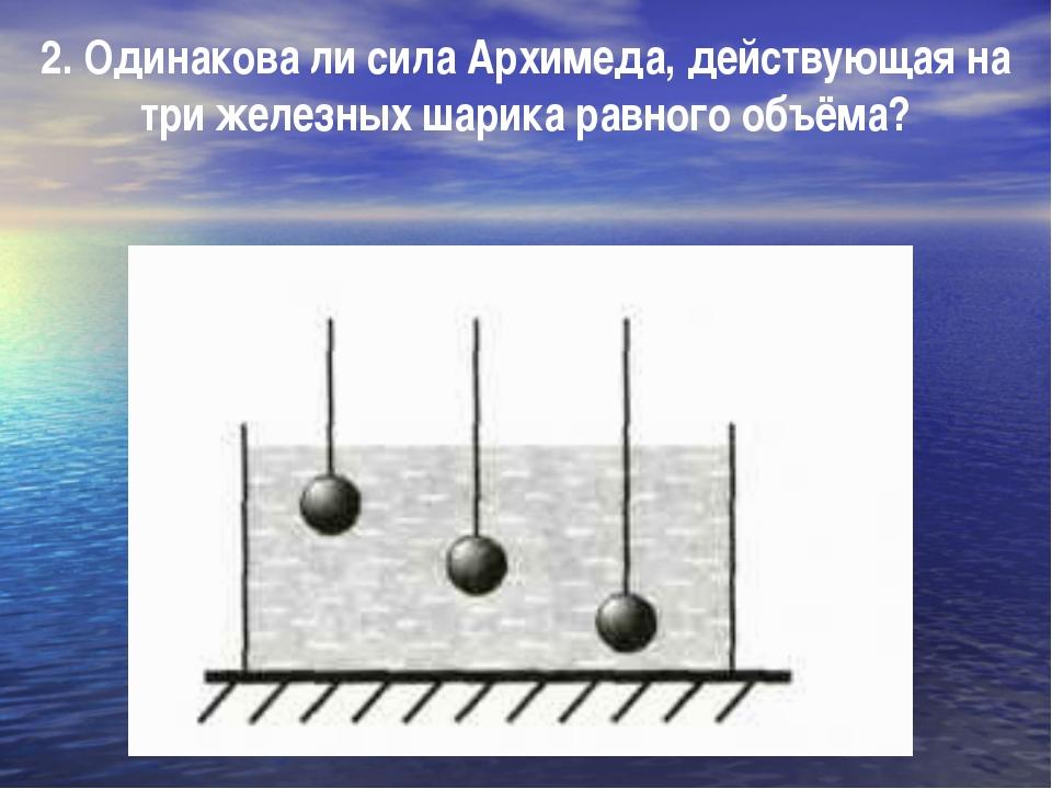 2. Одинакова ли сила Архимеда, действующая на три железных шарика равного объ...