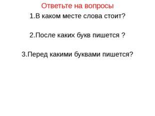Ответьте на вопросы 1.В каком месте слова стоит? 2.После каких букв пишется ?