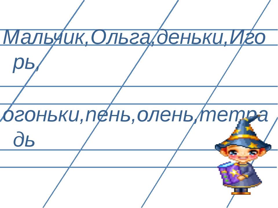 Мальчик,Ольга,деньки,Игорь, огоньки,пень,олень,тетрадь