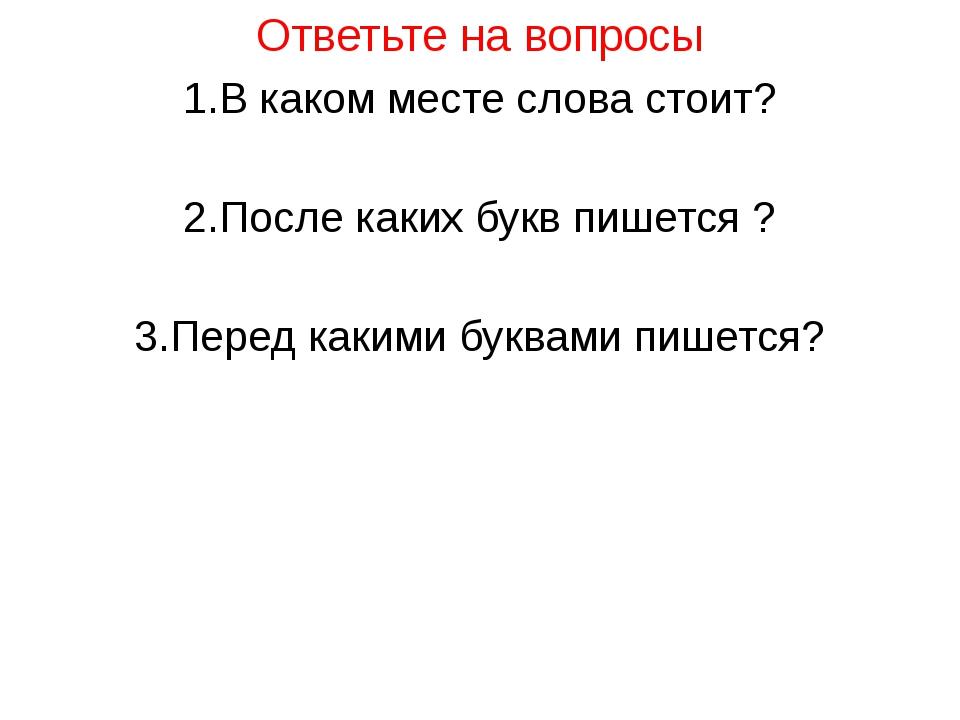 Ответьте на вопросы 1.В каком месте слова стоит? 2.После каких букв пишется ?...