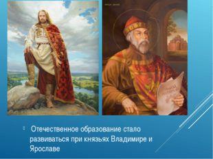 Отечественное образование стало развиваться при князьях Владимире и Ярославе