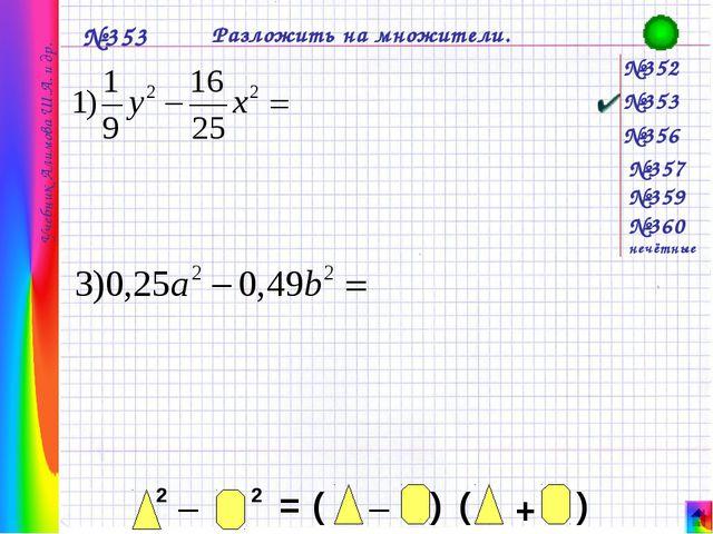 №352 №353 №356 №357 №359 №360 нечётные №353 Разложить на множители. Учебник...