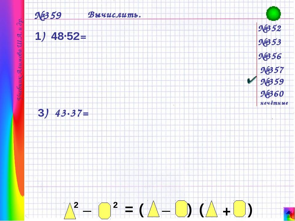 №352 №353 №356 №357 №359 №360 нечётные №359 Вычислить. 1) 48·52= 3) 43·37= У...