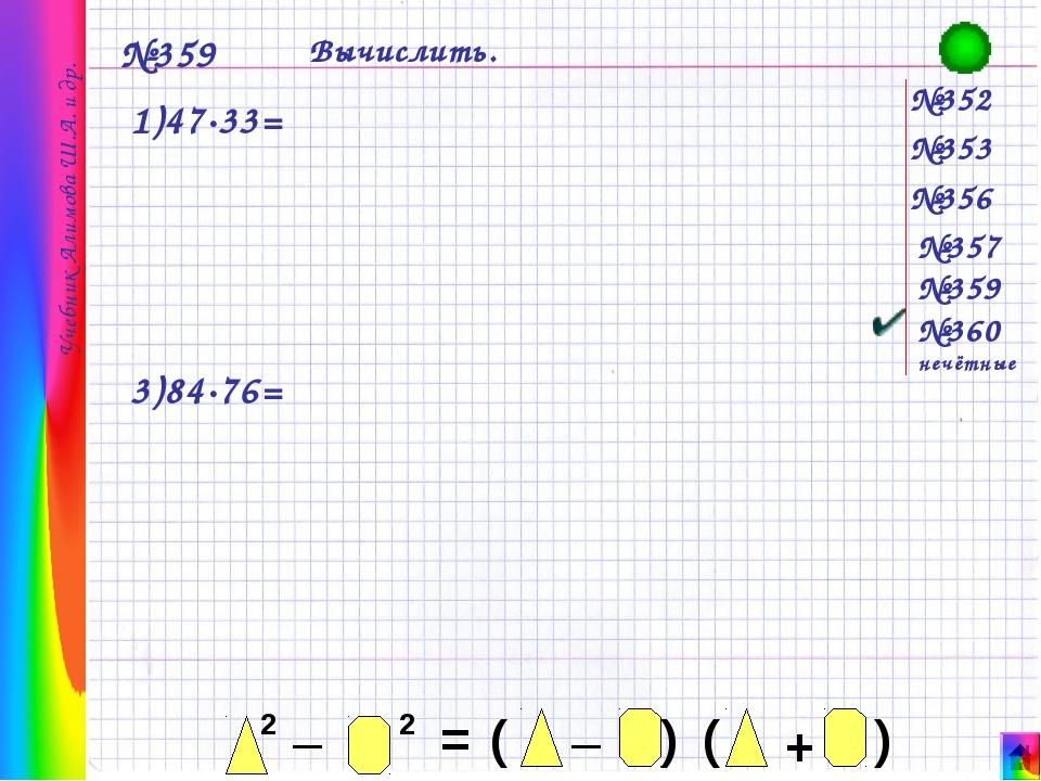 №352 №353 №356 №357 №359 №360 нечётные №359 Вычислить. 1)47·33= 3)84·76= Уче...