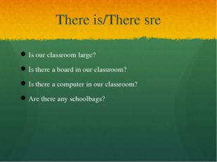 There is/There sre Is our classroom large? Is there a board in our classroom?