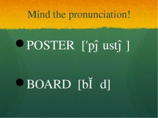 Mind the pronunciation! POSTER ['pəustə] BOARD [bɔːd]