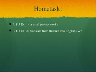Hometask! P. 115 Ex. 1 ( a small project work). P. 115 Ex. 2 ( translate from