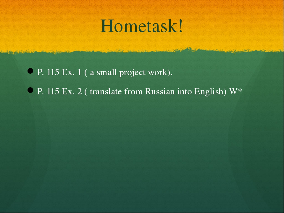 Hometask! P. 115 Ex. 1 ( a small project work). P. 115 Ex. 2 ( translate from...