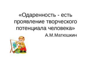 «Одаренность - есть проявление творческого потенциала человека» А.М.Матюшкин