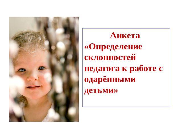 Анкета «Определение склонностей педагога к работе с одарёнными детьми»