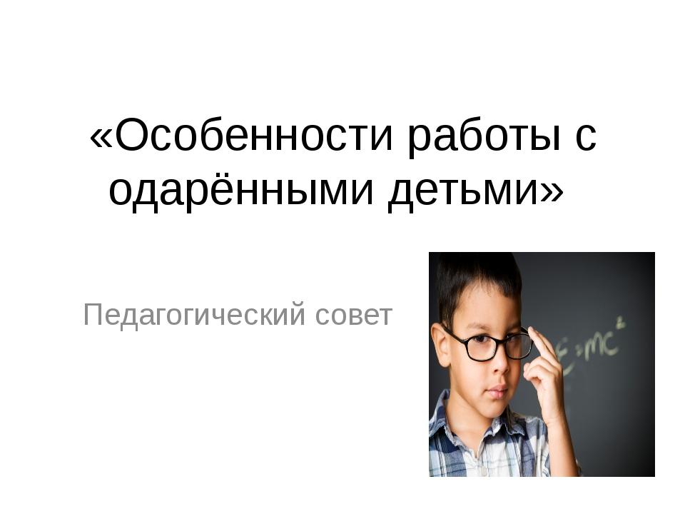 «Особенности работы с одарёнными детьми» Педагогический совет