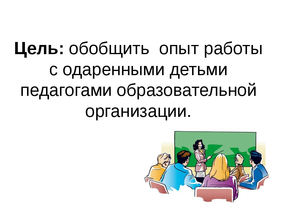Цель: обобщить опыт работы с одаренными детьми педагогами образовательной ор...