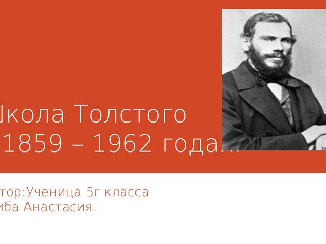 Школа Толстого в 1859 – 1962 годах. Автор:Ученица 5г класса Скиба Анастасия.