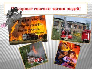 Пожарные спасают жизни людей!