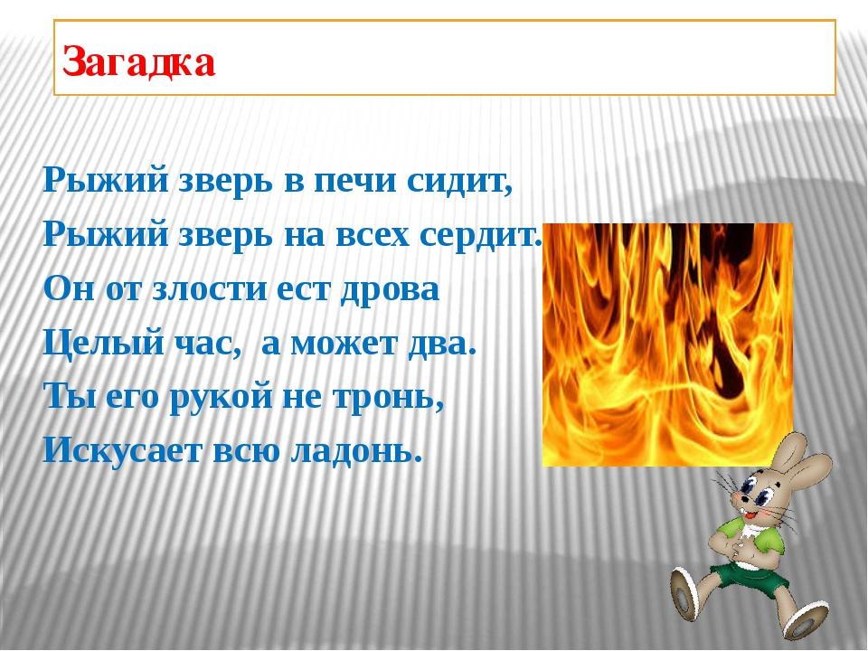 Загадка Рыжий зверь в печи сидит, Рыжий зверь на всех сердит. Он от злости ес...