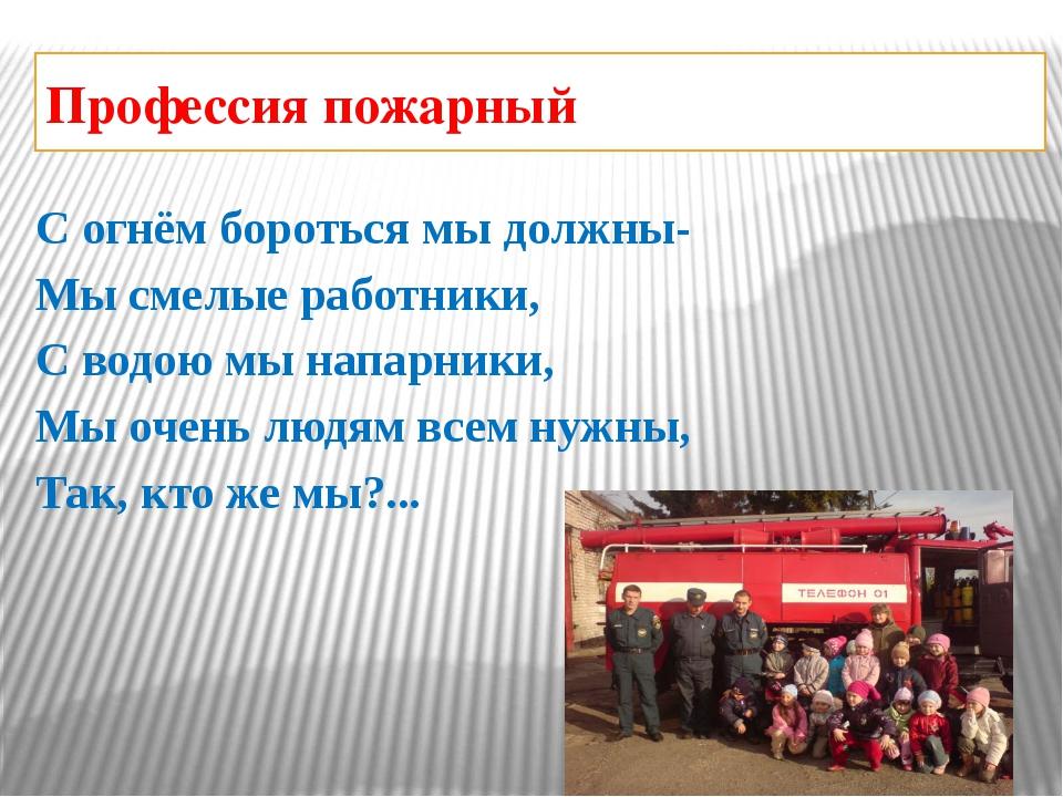 Профессия пожарный С огнём бороться мы должны- Мы смелые работники, С водою м...