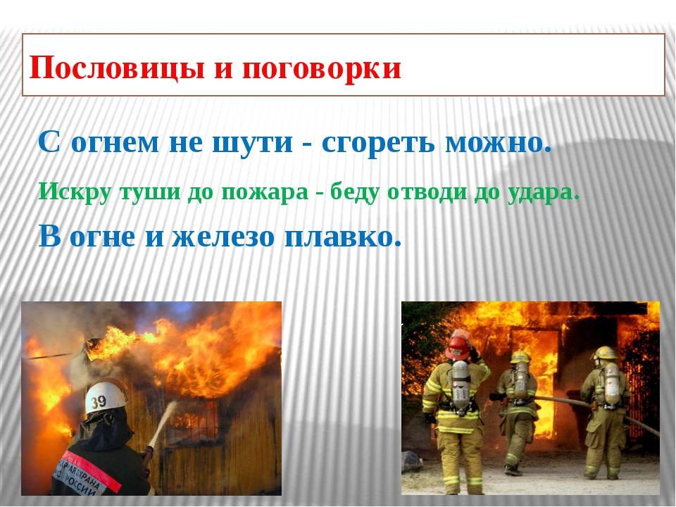 Пословицы и поговорки С огнем не шути - сгореть можно. Искру туши до пожара -...