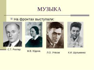МУЗЫКА На фронтах выступали: С.Т. Рихтер М.В. Юдина Л.О. Утёсов К.И. Шульженко