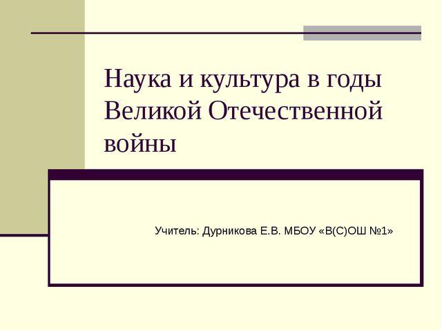 Наука и культура в годы Великой Отечественной войны Учитель: Дурникова Е.В. М...