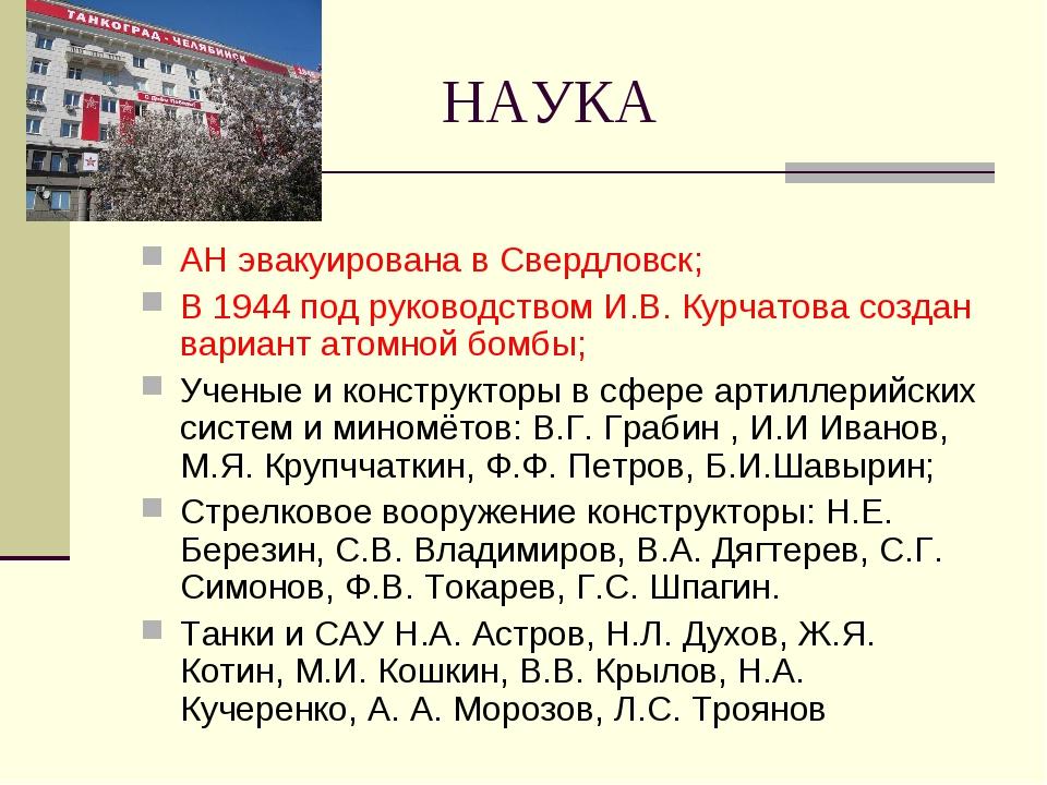 НАУКА АН эвакуирована в Свердловск; В 1944 под руководством И.В. Курчатова со...