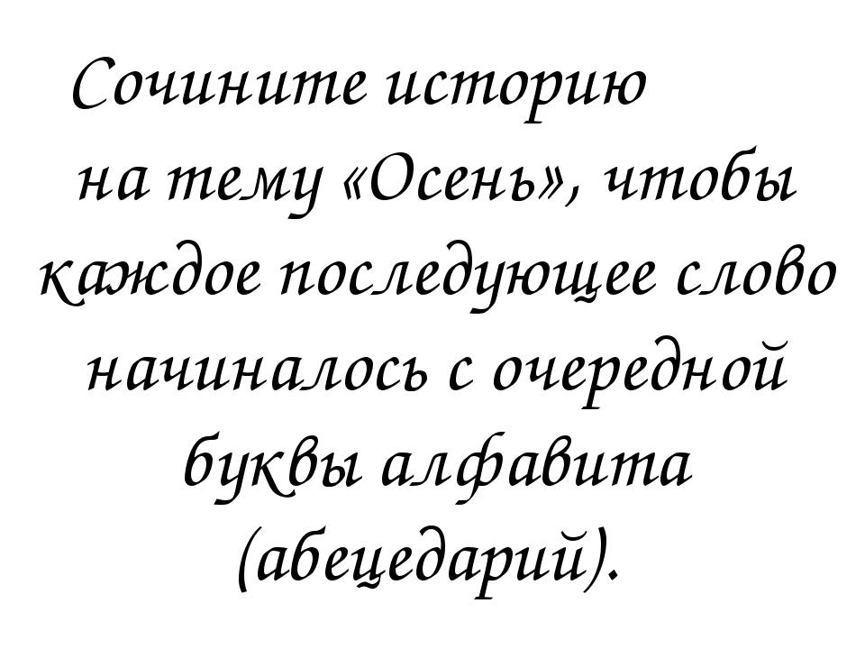 Сочините историю на тему «Осень», чтобы каждое последующее слово начиналось с...