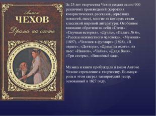 За 25 лет творчества Чехов создал около 900 различных произведений (коротких