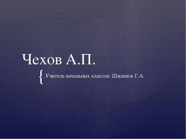 Чехов А.П. Учитель начальных классов: Шиленок Г.А. {