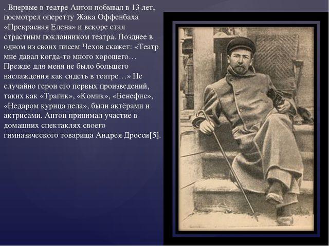 . Впервые в театре Антон побывал в 13 лет, посмотрел оперетту Жака Оффенбаха...