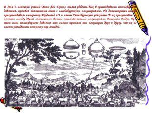 В 1654 г. немецкий учёный Отто фон Герике, желая убедить всех в существовании