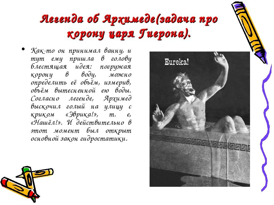 Легенда об Архимеде(задача про корону царя Гиерона). Как-то он принимал ванну...