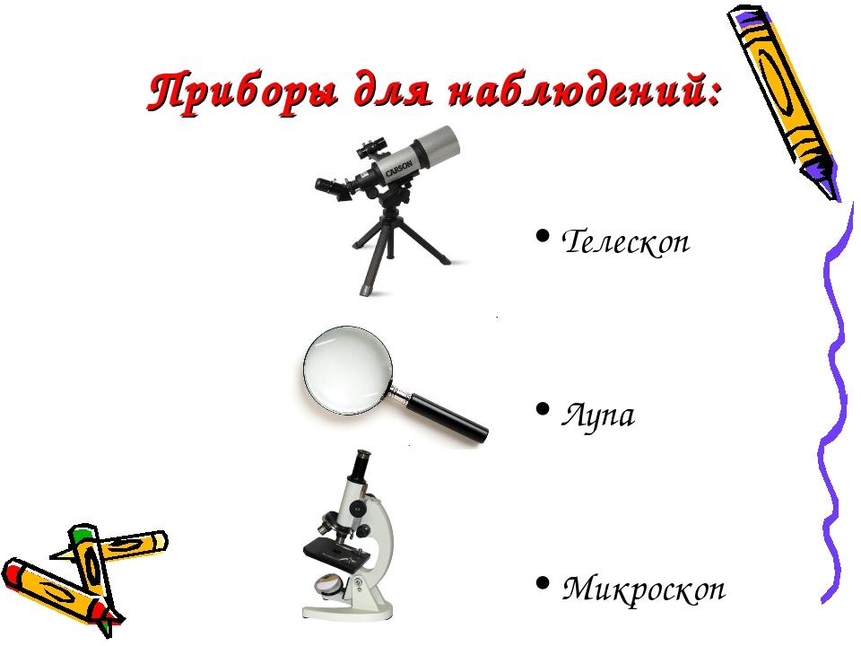 Приборы для наблюдений: Телескоп Лупа Микроскоп