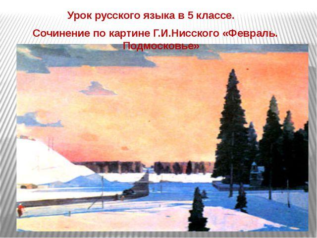 Урок русского языка в 5 классе. Сочинение по картине Г.И.Нисского «Февраль....