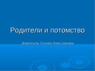 Родители и потомство Дементьева Татьяна Вячеславовна