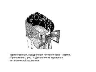 Торжественный, праздничный головной убор – коруна. (Приложение1. рис. 3) Дела