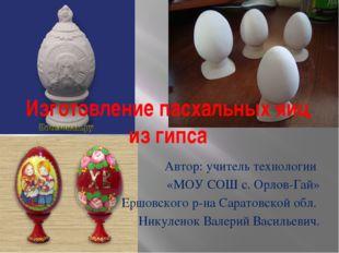 Изготовление пасхальных яиц из гипса Автор: учитель технологии «МОУ СОШ с. Ор
