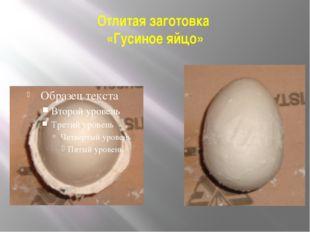 Отлитая заготовка «Гусиное яйцо»