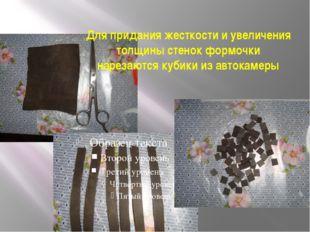 Для придания жесткости и увеличения толщины стенок формочки нарезаются кубики
